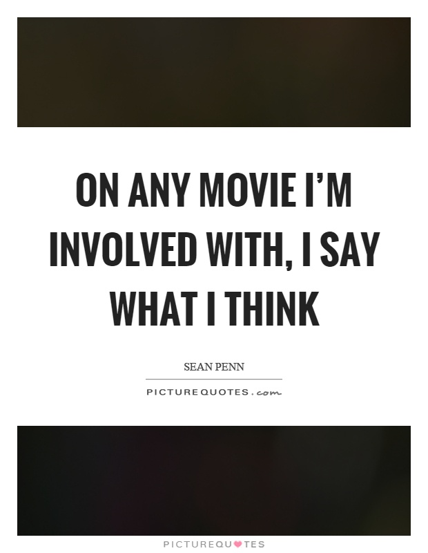 On any movie I'm involved with, I say what I think Picture Quote #1