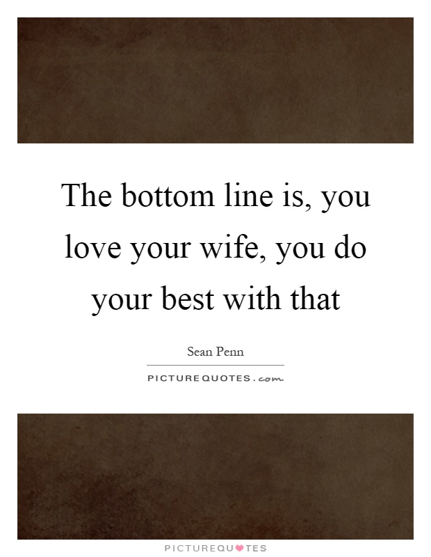 The bottom line is, you love your wife, you do your best with that Picture Quote #1
