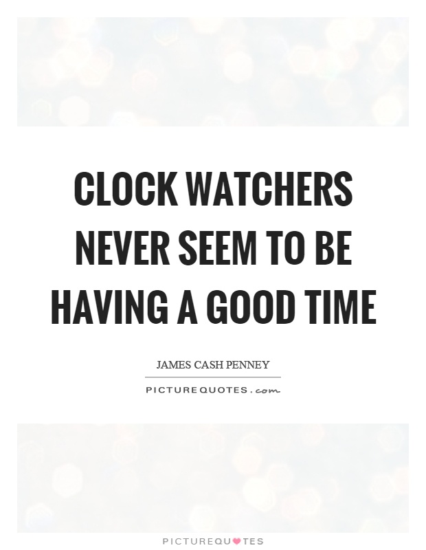Clock watchers never seem to be having a good time Picture Quote #1