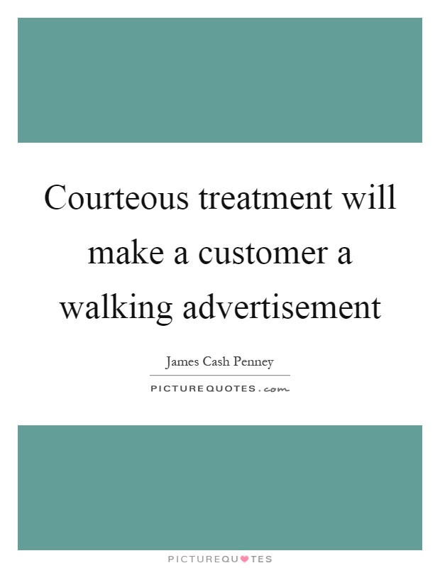 Courteous treatment will make a customer a walking advertisement Picture Quote #1