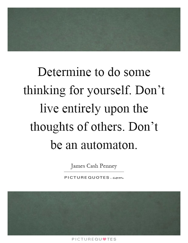 Determine to do some thinking for yourself. Don't live entirely upon the thoughts of others. Don't be an automaton Picture Quote #1
