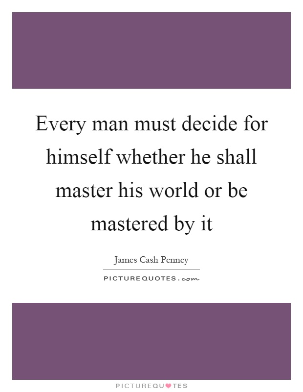 Every man must decide for himself whether he shall master his world or be mastered by it Picture Quote #1