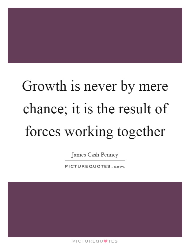 Growth is never by mere chance; it is the result of forces working together Picture Quote #1