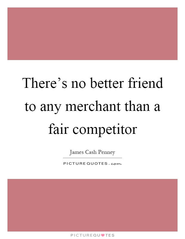 There's no better friend to any merchant than a fair competitor Picture Quote #1