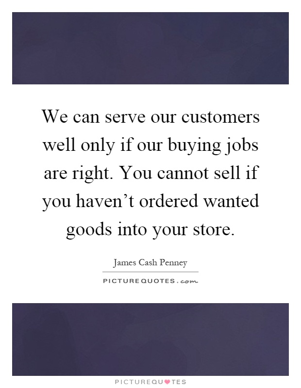 We can serve our customers well only if our buying jobs are right. You cannot sell if you haven't ordered wanted goods into your store Picture Quote #1