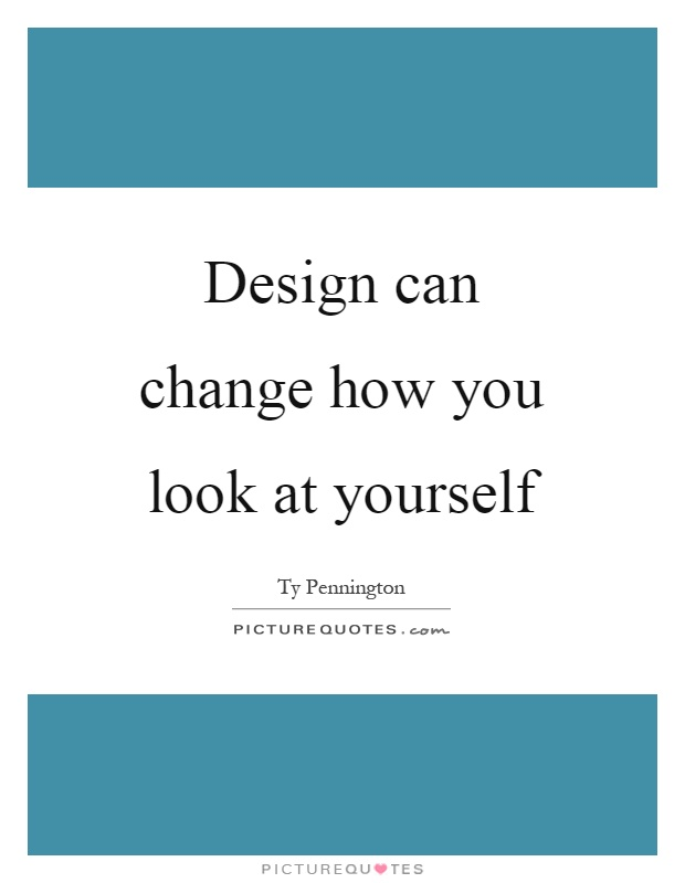 Design can change how you look at yourself Picture Quote #1