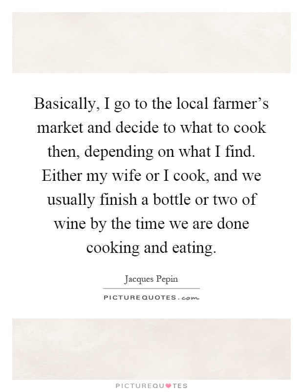 Basically, I go to the local farmer's market and decide to what to cook then, depending on what I find. Either my wife or I cook, and we usually finish a bottle or two of wine by the time we are done cooking and eating Picture Quote #1