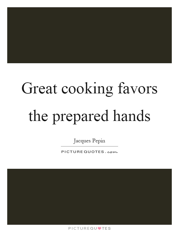 Great cooking favors the prepared hands Picture Quote #1