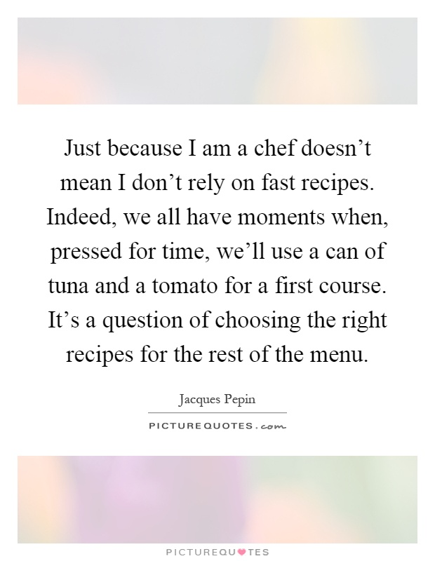 Just because I am a chef doesn't mean I don't rely on fast recipes. Indeed, we all have moments when, pressed for time, we'll use a can of tuna and a tomato for a first course. It's a question of choosing the right recipes for the rest of the menu Picture Quote #1