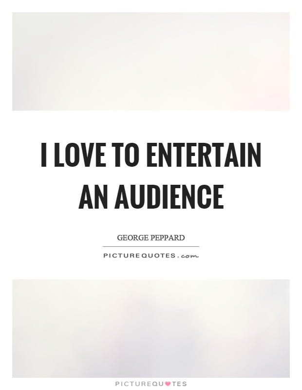 I love to entertain an audience Picture Quote #1