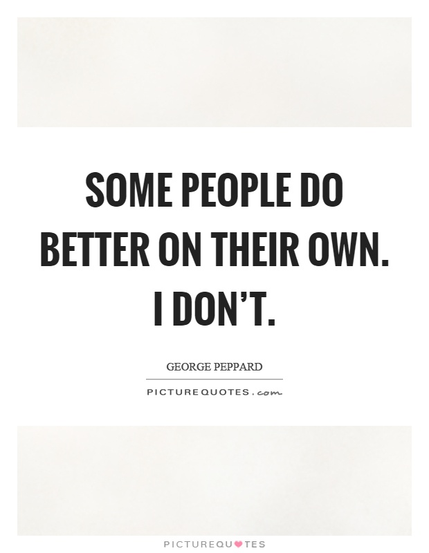 Some people do better on their own. I don't Picture Quote #1