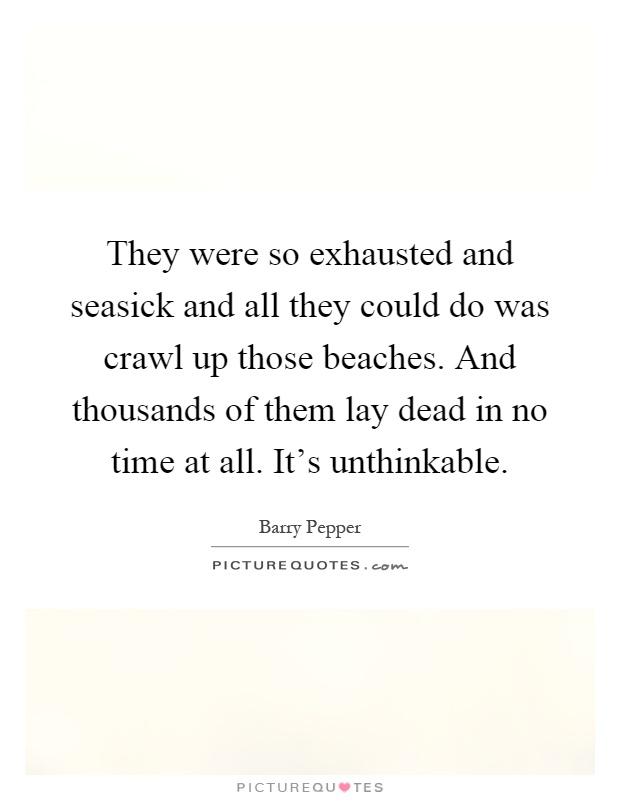 They were so exhausted and seasick and all they could do was crawl up those beaches. And thousands of them lay dead in no time at all. It's unthinkable Picture Quote #1