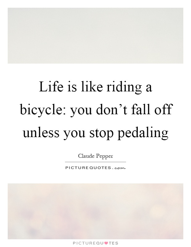 Life is like riding a bicycle: you don't fall off unless you stop pedaling Picture Quote #1