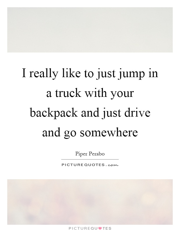 I really like to just jump in a truck with your backpack and just drive and go somewhere Picture Quote #1
