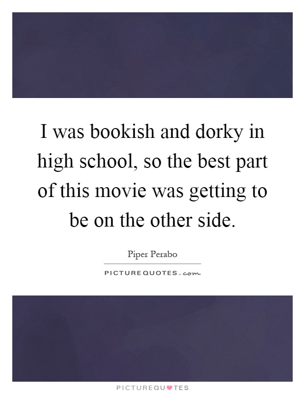 I was bookish and dorky in high school, so the best part of this movie was getting to be on the other side Picture Quote #1