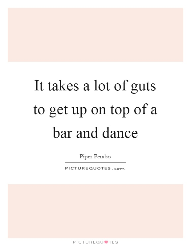 It takes a lot of guts to get up on top of a bar and dance Picture Quote #1