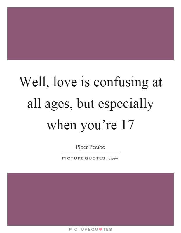 Well, love is confusing at all ages, but especially when you're 17 Picture Quote #1