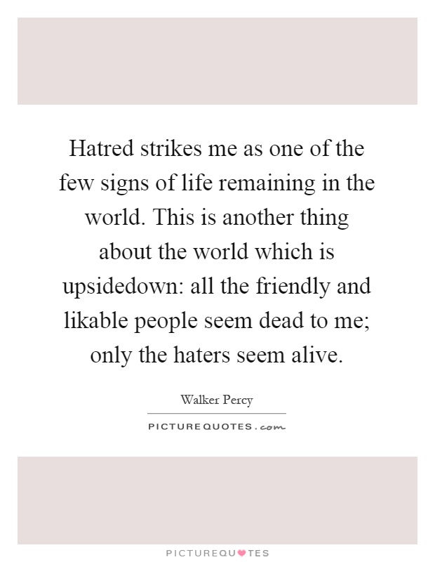 Hatred strikes me as one of the few signs of life remaining in the world. This is another thing about the world which is upsidedown: all the friendly and likable people seem dead to me; only the haters seem alive Picture Quote #1