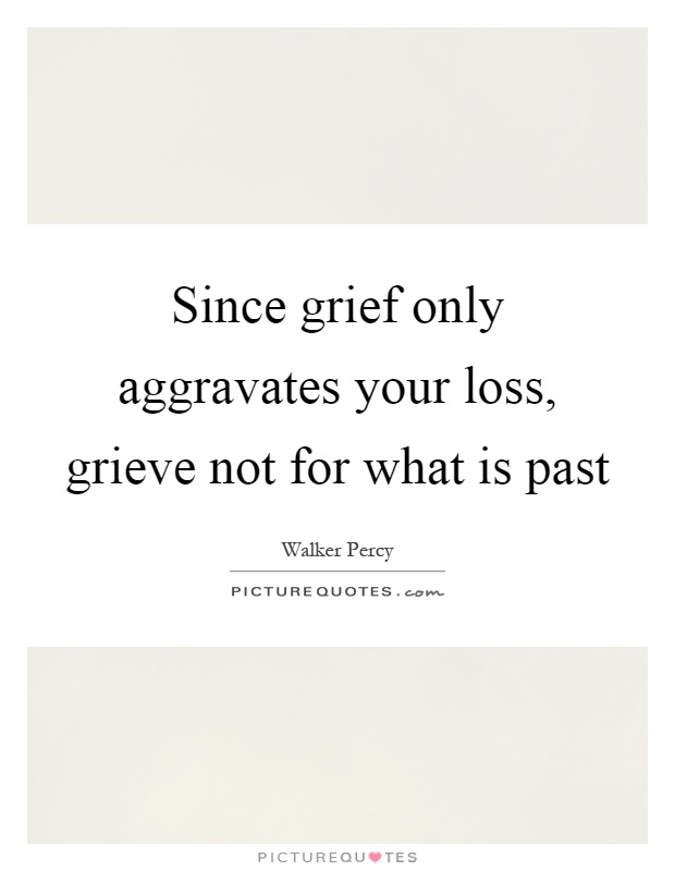 Since grief only aggravates your loss, grieve not for what is past Picture Quote #1