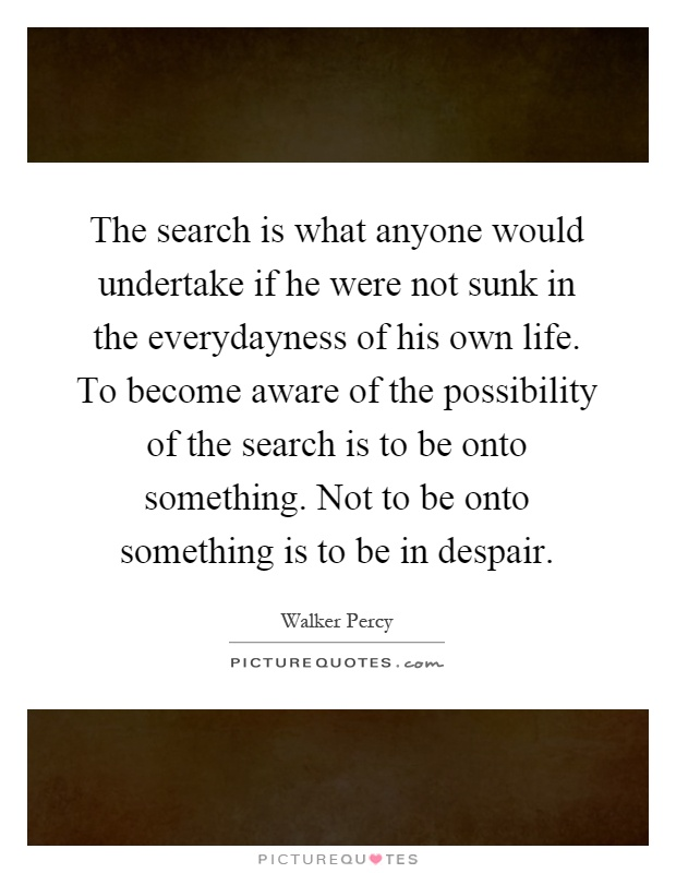 The search is what anyone would undertake if he were not sunk in the everydayness of his own life. To become aware of the possibility of the search is to be onto something. Not to be onto something is to be in despair Picture Quote #1