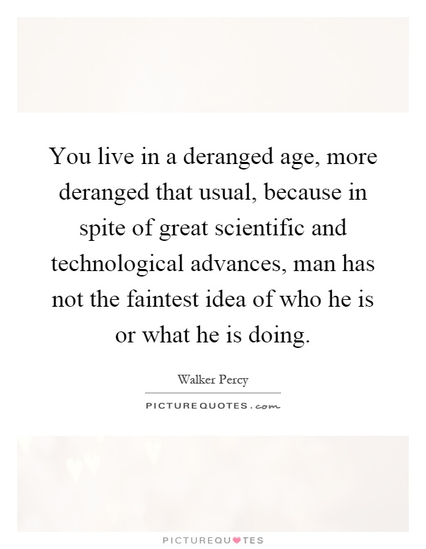 You live in a deranged age, more deranged that usual, because in spite of great scientific and technological advances, man has not the faintest idea of who he is or what he is doing Picture Quote #1