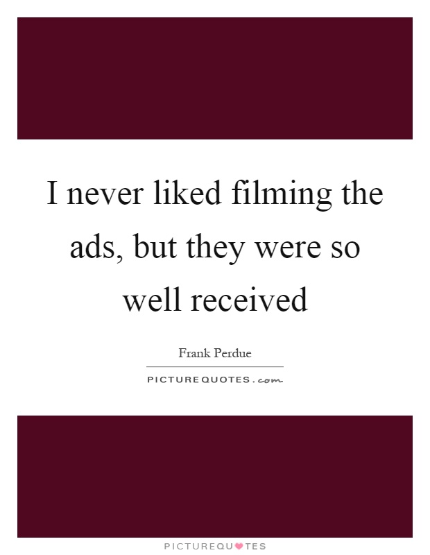 I never liked filming the ads, but they were so well received Picture Quote #1