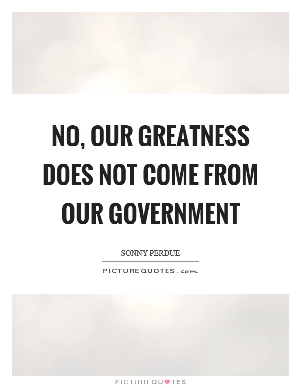 No, our greatness does not come from our government Picture Quote #1