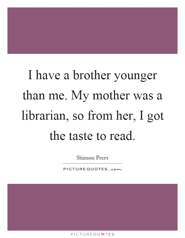 I have a brother younger than me. My mother was a librarian, so from her, I got the taste to read Picture Quote #1