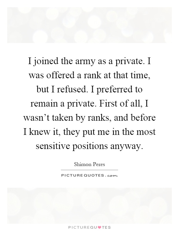 I joined the army as a private. I was offered a rank at that time, but I refused. I preferred to remain a private. First of all, I wasn't taken by ranks, and before I knew it, they put me in the most sensitive positions anyway Picture Quote #1