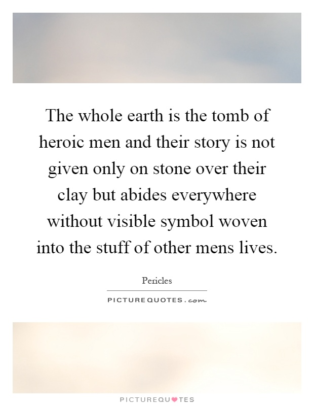 The whole earth is the tomb of heroic men and their story is not given only on stone over their clay but abides everywhere without visible symbol woven into the stuff of other mens lives Picture Quote #1