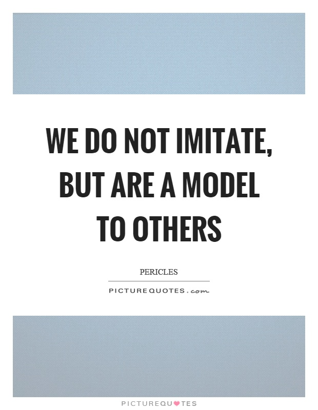 We do not imitate, but are a model to others Picture Quote #1