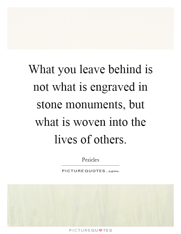 What you leave behind is not what is engraved in stone monuments, but what is woven into the lives of others Picture Quote #1