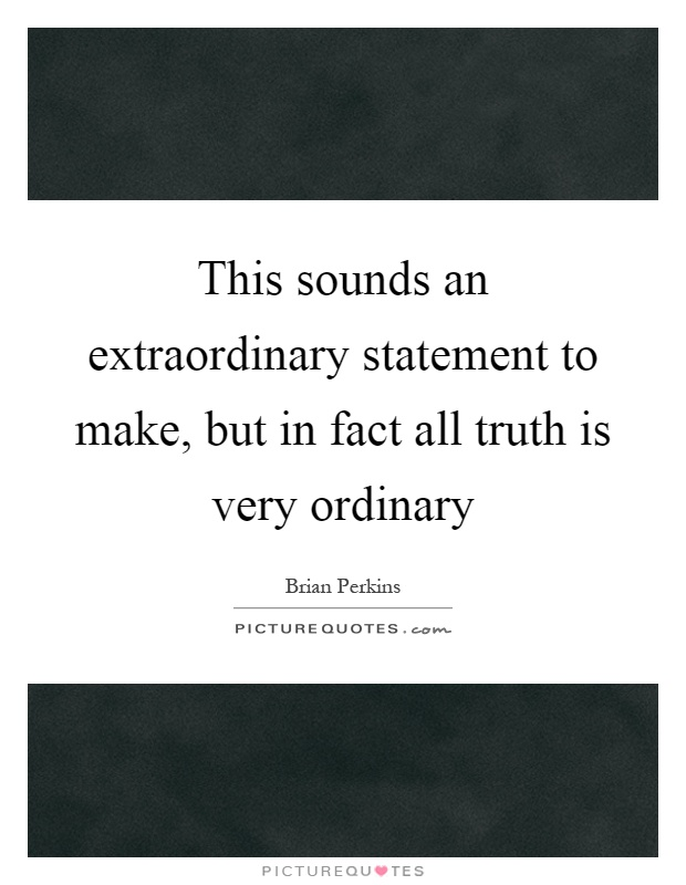 This sounds an extraordinary statement to make, but in fact all truth is very ordinary Picture Quote #1
