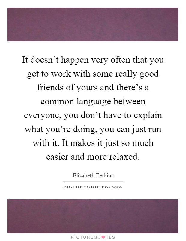 It doesn't happen very often that you get to work with some really good friends of yours and there's a common language between everyone, you don't have to explain what you're doing, you can just run with it. It makes it just so much easier and more relaxed Picture Quote #1