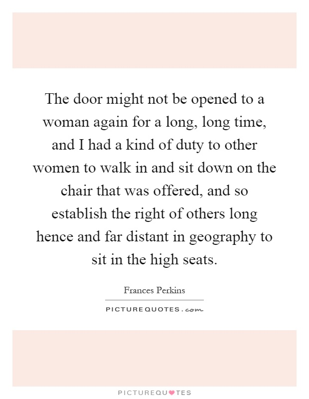 The door might not be opened to a woman again for a long, long time, and I had a kind of duty to other women to walk in and sit down on the chair that was offered, and so establish the right of others long hence and far distant in geography to sit in the high seats Picture Quote #1