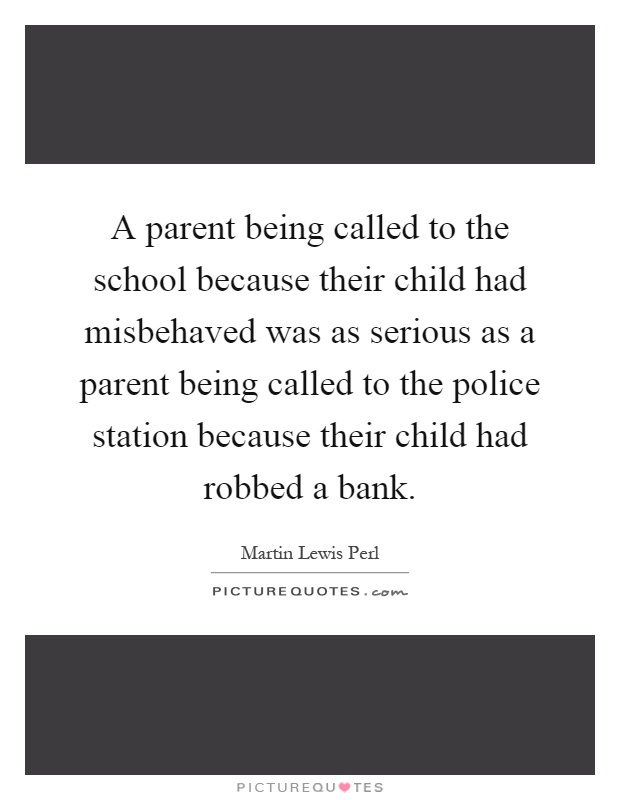 A parent being called to the school because their child had misbehaved was as serious as a parent being called to the police station because their child had robbed a bank Picture Quote #1
