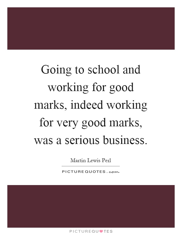 Going to school and working for good marks, indeed working for very good marks, was a serious business Picture Quote #1