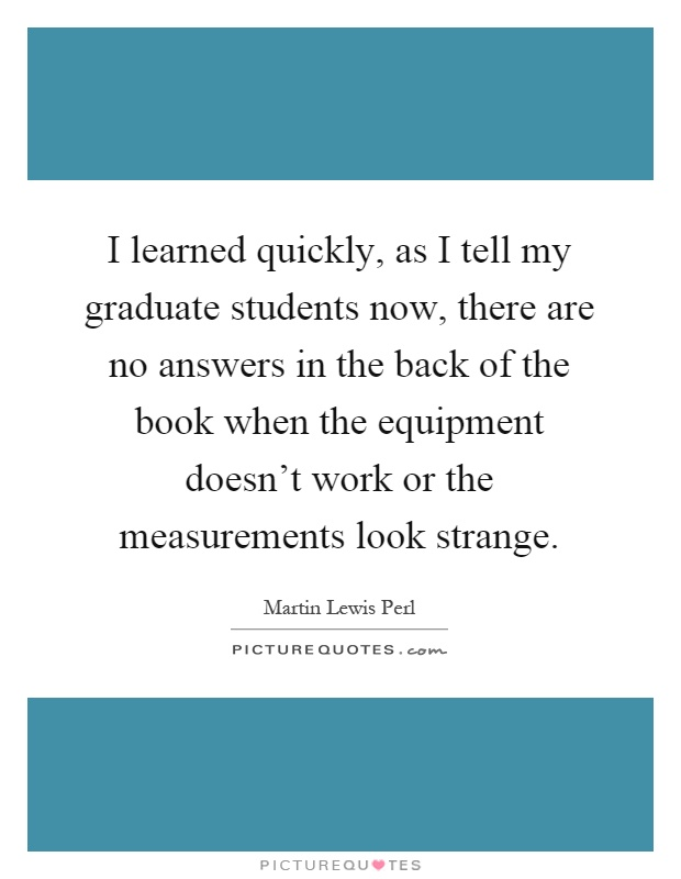 I learned quickly, as I tell my graduate students now, there are no answers in the back of the book when the equipment doesn't work or the measurements look strange Picture Quote #1