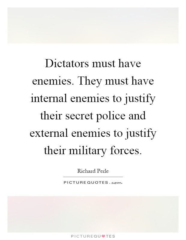 Dictators must have enemies. They must have internal enemies to justify their secret police and external enemies to justify their military forces Picture Quote #1