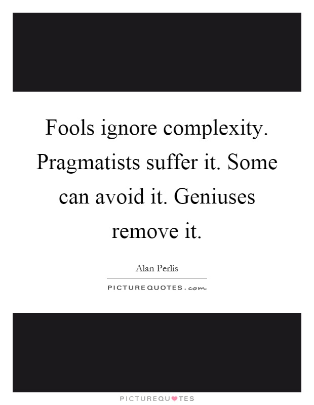Fools ignore complexity. Pragmatists suffer it. Some can avoid it. Geniuses remove it Picture Quote #1