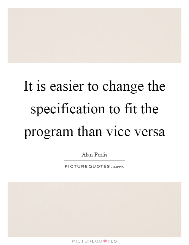 It is easier to change the specification to fit the program than vice versa Picture Quote #1