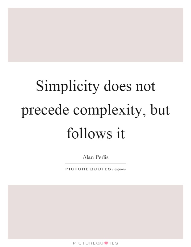 Simplicity does not precede complexity, but follows it Picture Quote #1