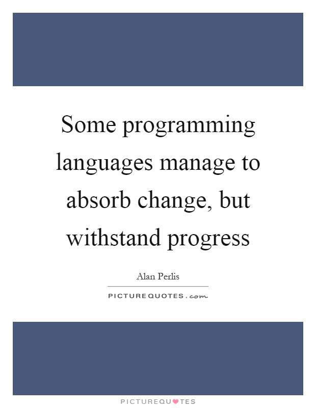 Some programming languages manage to absorb change, but withstand progress Picture Quote #1