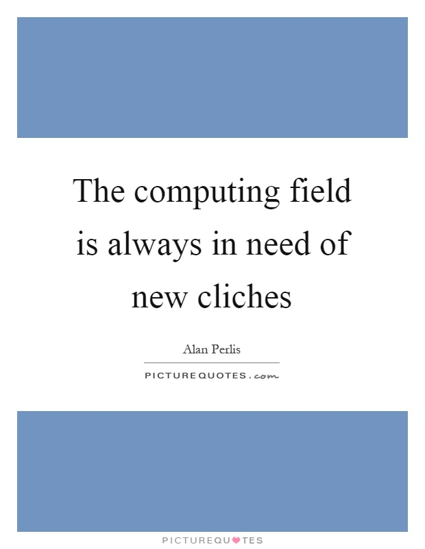 The computing field is always in need of new cliches Picture Quote #1