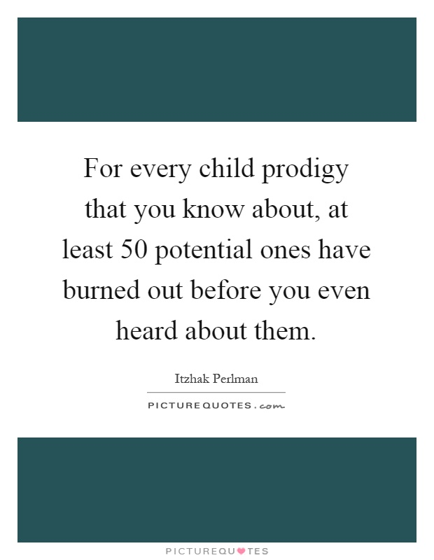 For every child prodigy that you know about, at least 50 potential ones have burned out before you even heard about them Picture Quote #1