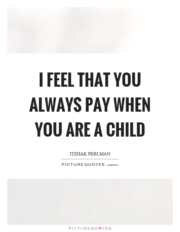 I feel that you always pay when you are a child Picture Quote #1