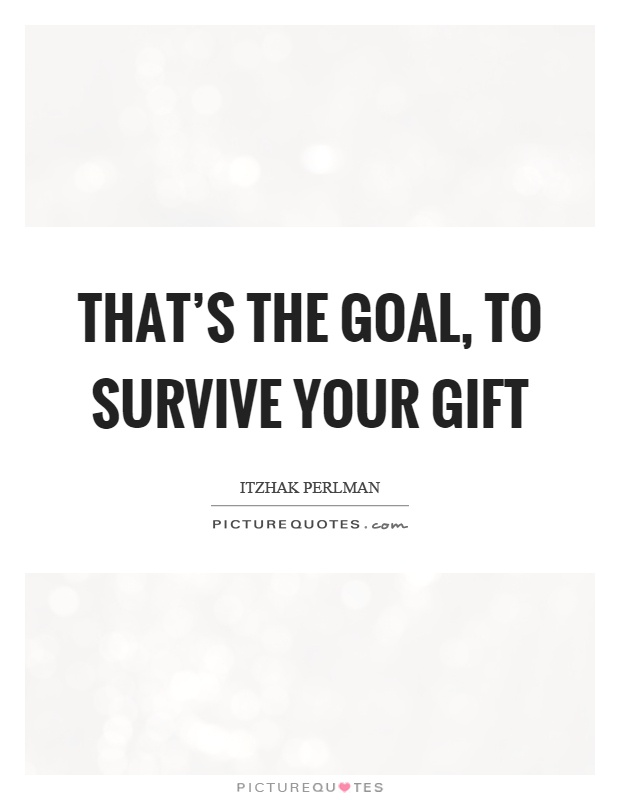 That's the goal, to survive your gift Picture Quote #1
