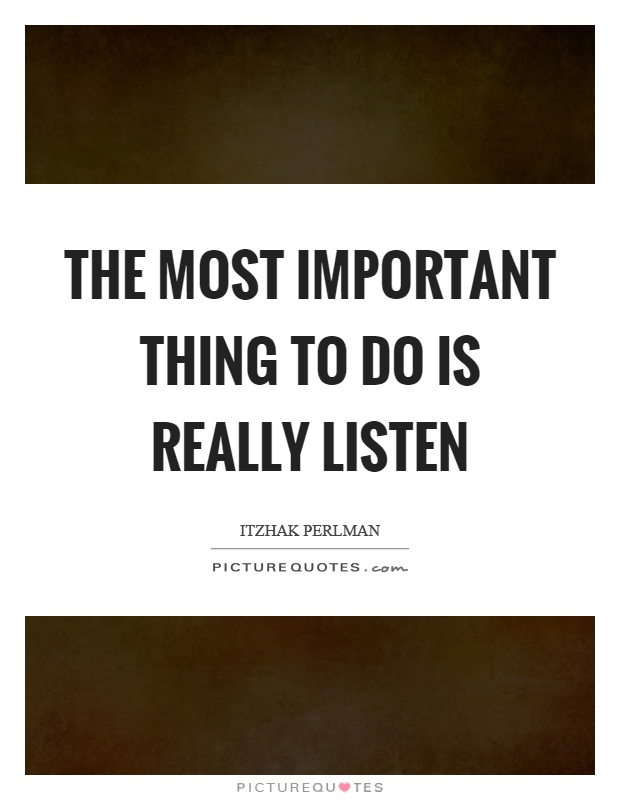 The most important thing to do is really listen Picture Quote #1