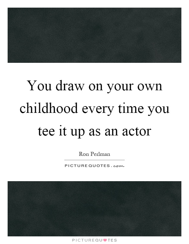 You draw on your own childhood every time you tee it up as an actor Picture Quote #1