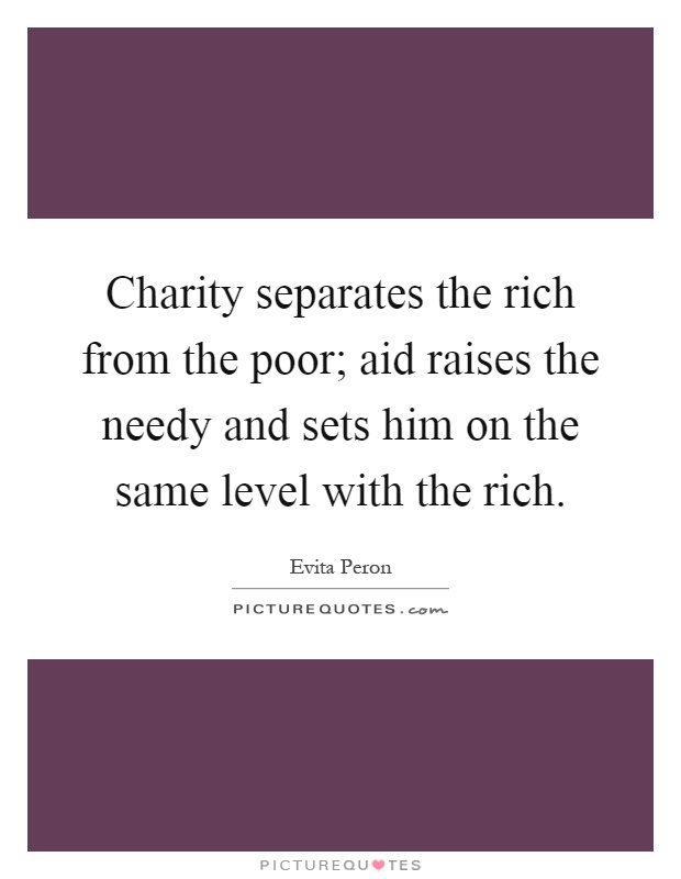 Charity separates the rich from the poor; aid raises the needy and sets him on the same level with the rich Picture Quote #1
